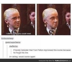Tom Felton. I had no idea this was improvised! It's one of the best lines in the movie. I've always loved how he looks so impressed, too!
