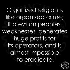 Organized religion is like organized crime; it preys on peoples' weaknesses, generates huge profits for its operators, and is almost impossible to eradicate.