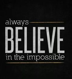 Believe in the impossible!