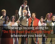 """The urge to sing along to """"Do You Hear the People Sing?"""" whenever you hear it. The urge usually wins."""