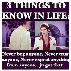 3 things to know in life: Never beg anyone, never trust anyone, never expect anything from anyone. Ju got that? Frases Gangster, Gangster Quotes, Gangster Movies, Badass Quotes, Movie Quotes, True Quotes, Motivational Quotes, Inspirational Quotes, Never Expect Anything