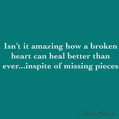 Isn't it amazing how a broken heart can heal better than ever...inspite of missing pieces