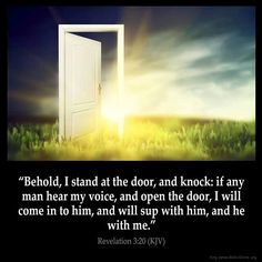 "Revelation 3:20 ""Behold I stand at the door and knock; if any man hear my voice and open the door, I will come in to him, and I will sup with him, and he with me""  Simply amazing.  Jesus coming for dinner.  What would you make if the King of Kings was coming for dinner?  Can you imagine the conversation?  I love you My Lord and Savior... come sup with me..."