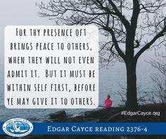 For thy presence oft brings peace to others, when they will not even admit it. But it must be within self first, before ye may give it to others.#EdgarCayce reading 2376-4