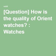 [Question] How is the quality of Orient watches? : Watches