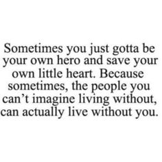 Save your own little heart. Because waiting for someone to come back and be there for you is hopeless now.