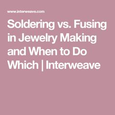 Soldering vs. Fusing in Jewelry Making and When to Do Which | Interweave