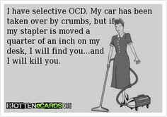 I have selective OCD. My car has been taken over by crumbs, but if  my stapler is moved a quarter of an inch on my  desk, I will find you...and  I will kill you.