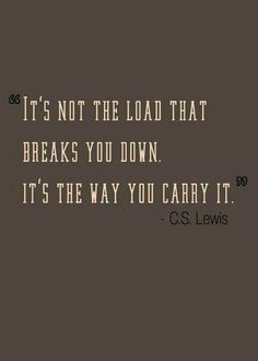 """It's not the load that breaks you down. It's the way you carry it."""