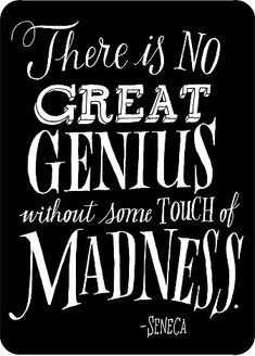 """""""There is no great genius without some touch of madness."""""""