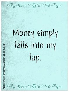 10.12.2013  Money simply falls into my lap.   -from Daily Affirmations  ♥Debbie