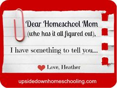 Dear Homeschool Moms Who Have It All Figured Out… Good read even if you don't homeschool! This applies to moms in general! Great post!