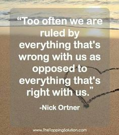 Too often we are ruled by everything that's wrong with us as opposed to everything that's right with us. Gotta stop that!