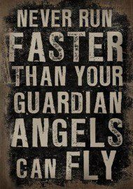 never run faster than your guardian angels can fly