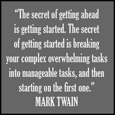The secret of getting ahead is getting started. The secret of getting started is breaking your complex overwhelming tasks into manageable tasks, and then starting on the first one. Mark Twain on time management.