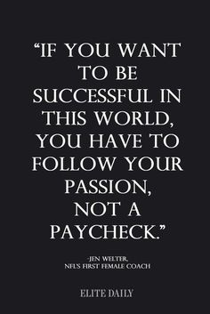 If you want to be successful in this world, you have to follow your passion, not a paycheck.