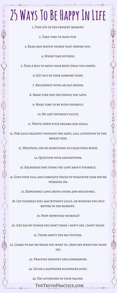25 tips for how to be happy with yourself and life. Click the pin to read in depth tips on how to incorporate these tips into your daily life. You deserve to be happy. Get your FREE Inspiration Printable Checklist and Inspiration Journal Pages. Go to http://TheTruthPractice.com to read more about inspiration, authenticity, manifesting your dreams, self-love & self-care.