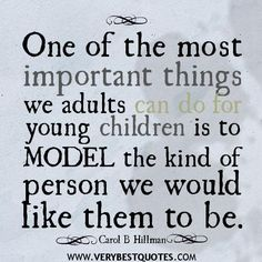 One of the most important things we adult can do for young children is to MODEL the kind of person we would like them to be.