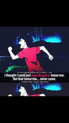 I thought I could just apologize tomorrow. But that tomorrow... never came. ~~ Yadomi Jinta (Jintan), AnoHana