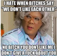 I hate it when bitches be like we don't like each other no bitch you don't like me I don't give a fuck about you