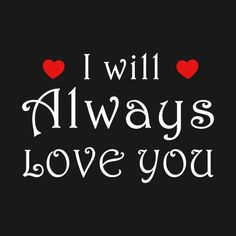 Check out this awesome 'I+will+always+love+you+Tshirt' design on I Will Always Love You Quotes, I Love Her Quotes, She Quotes, Romantic Love Quotes, Love Yourself Quotes, Love Always, Morning Love Quotes, Love Of My Life, My Love