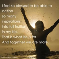 I feel so blessed to be able to action so many inspirations into full fruition in my life. This is what life is for. And together we are more.