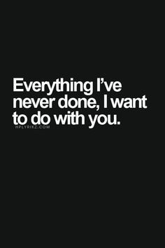 ★the things I haven't done and some things I have..either w as y your the one I want to do them with.