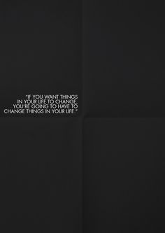 If you want things in your life to change, you're going to have to change things in your life. (via [y_h_b_t_i])