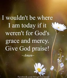 Jesus Christ is Lord: i wouldn't where i am today if it weren't for god's grace and mercy give god praise Prayer Quotes, Bible Verses Quotes, Faith Quotes, Spiritual Quotes, Positive Quotes, Praise God Quotes, Scriptures, Biblical Quotes, Spiritual Guidance