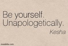 "Ke$ha quote, ""Be yourself, Unapologetically."" #Kesha #Quote #Quotes"