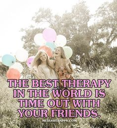 The best therapy in the world is time out with your friends. | Friendship quotes