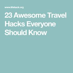 23 Awesome Travel Hacks Everyone Should Know