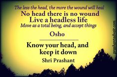 No head there is no wound. Live a headless life. ~ Osho Know your head, and keep it down. ~ Shri Prashant #Osho #ShriPrashant #Advait #head #ego #knowing #surrender Read at:- prashantadvait.com Watch at:- www.youtube.com/c/ShriPrashant Website:- www.advait.org.in Facebook:- www.facebook.com/prashant.advait LinkedIn:- www.linkedin.com/in/prashantadvait Twitter:- https://twitter.com/Prashant_Advait