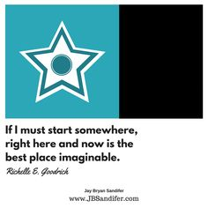 If I must start somewhere, right here and now is the best place imaginable. Richelle E. Goodrich Jay Bryan Sandifer www.JBSandifer.com