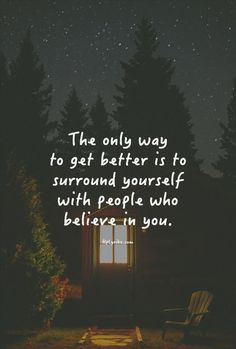 The only way to get better is to surround yourself with people who believe in you.