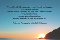 """""""If you fail the first time, consider yourself normal, and try again.  If you fail a second time,  consider yourself special for you have what it takes to succeed.  If you fail a third time,  consider yourself extraordinary,  for many people would have already given up.""""   Writer and Photographer Michelle C. Ustaszeski"""