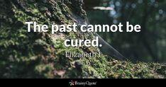 The past cannot be cured. - Elizabeth I #brainyquote #QOTD #past #wisdom