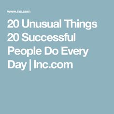 20 Unusual Things 20 Successful People Do Every Day | Inc.com