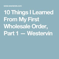 10 Things I Learned From My First Wholesale Order, Part 1 — Westervin