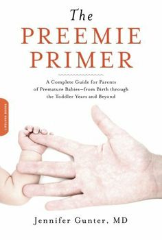 The Preemie Primer: A Complete Guide for Parents of Premature Babies--from Birth through the Toddler Years and Beyond by Jennifer Gunter. $11.49. Publication: June 29, 2010. Author: Jennifer Gunter. Publisher: Da Capo Lifelong Books; 1 edition (June 29, 2010)
