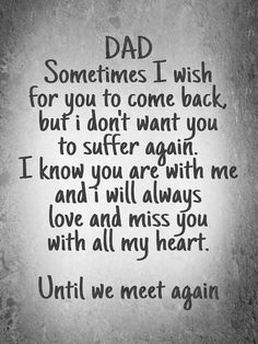 DAD - Sometimes I wish for you to come back, but I don't want you to suffer again.  I know you are with me, and I will always love and miss you with all my heart.  Until we meet again.