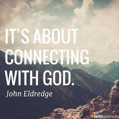 It's about connecting with God. John Eldredge