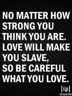 """No matter how strong you think you are. Love will make you a slave. So be careful what you love."" - Yasmin Mogahed"