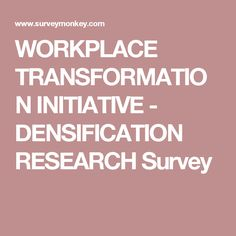 WORKPLACE TRANSFORMATION INITIATIVE - DENSIFICATION RESEARCH Survey