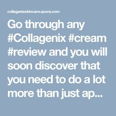Go through any #Collagenix #cream #review and you will soon discover that you need to do a lot more than just applying an age defying cream.