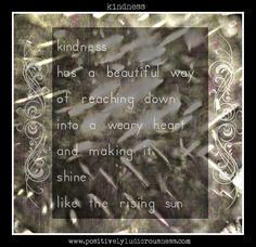 kindness has a way of reaching down into a weary heart and making it shine like the rising sun