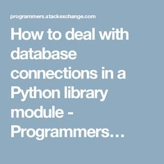How to deal with database connections in a Python library module - Programmers…