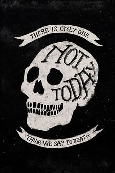 There is only one thing we say to death - Not Today.