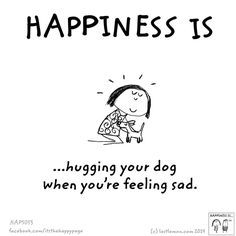 Happiness is hugging your dog when you're feeling sad.