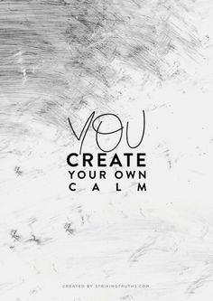 YOU create your own calm...
